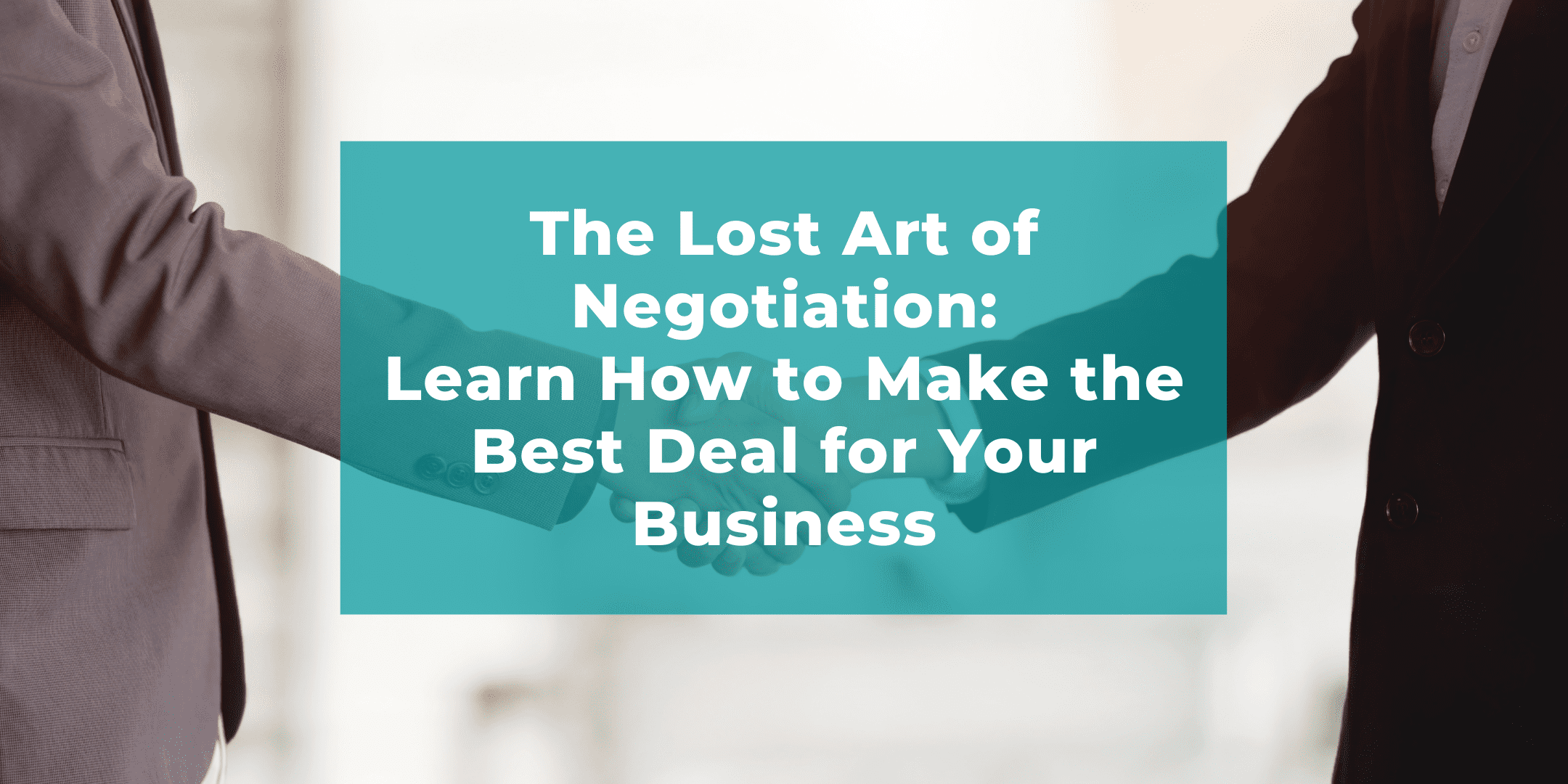 The Lost Art of Negotiation: How to Make the Best Deal for Your Business